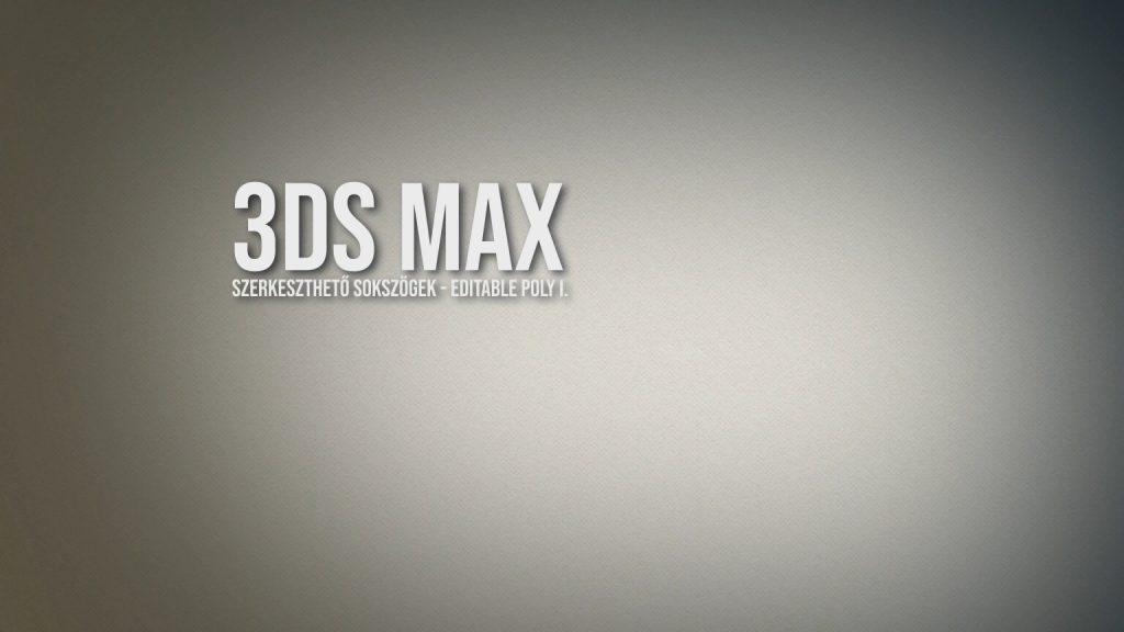 3ds Max - szerkeszthető sokszögek, editable poly I.